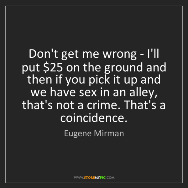 Eugene Mirman: Don't get me wrong - I'll put $25 on the ground and then...