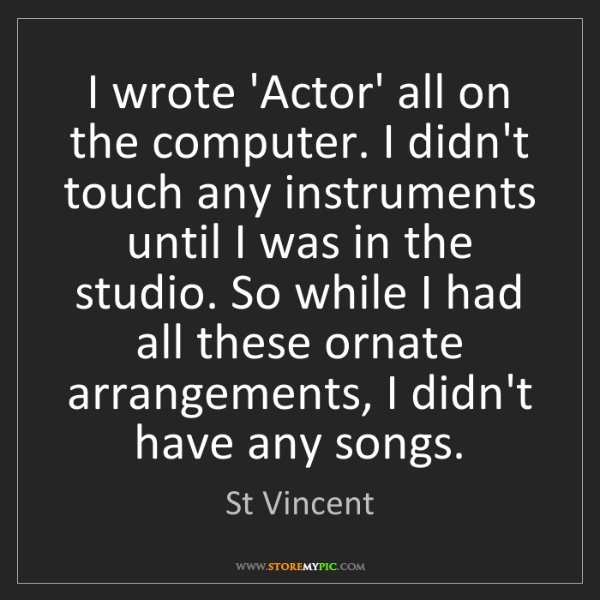 St Vincent: I wrote 'Actor' all on the computer. I didn't touch any...