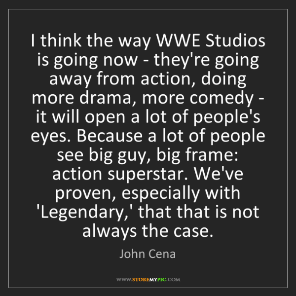 John Cena: I think the way WWE Studios is going now - they're going...