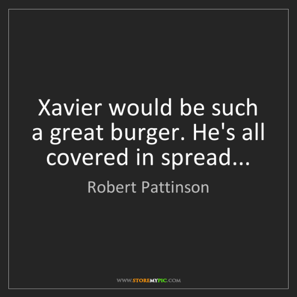 Robert Pattinson: Xavier would be such a great burger. He's all covered...