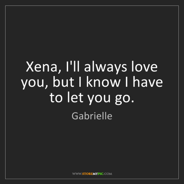 Gabrielle: Xena, I'll always love you, but I know I have to let...