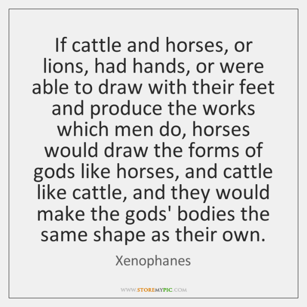 If cattle and horses, or lions, had hands, or were able to ...