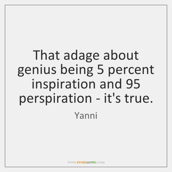 That adage about genius being 5 percent inspiration and 95 perspiration - it's true.
