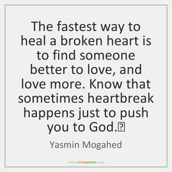The fastest way to heal a broken heart is to find someone ...