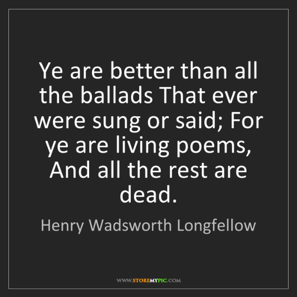 Henry Wadsworth Longfellow: Ye are better than all the ballads That ever were sung...