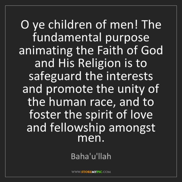 Baha'u'llah: O ye children of men! The fundamental purpose animating...