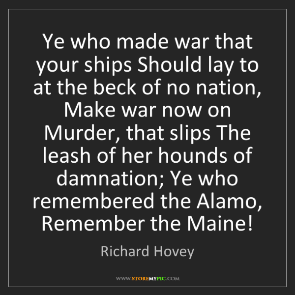 Richard Hovey: Ye who made war that your ships Should lay to at the...