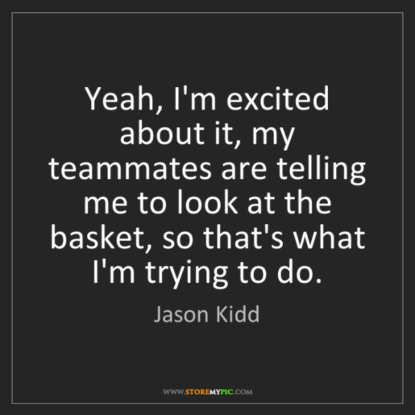 Jason Kidd: Yeah, I'm excited about it, my teammates are telling...