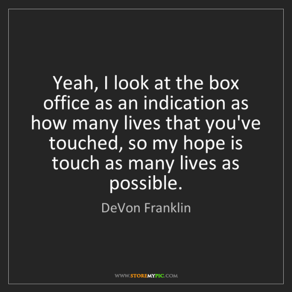 DeVon Franklin: Yeah, I look at the box office as an indication as how...
