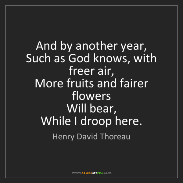 Henry David Thoreau: And by another year,  Such as God knows, with freer air,...