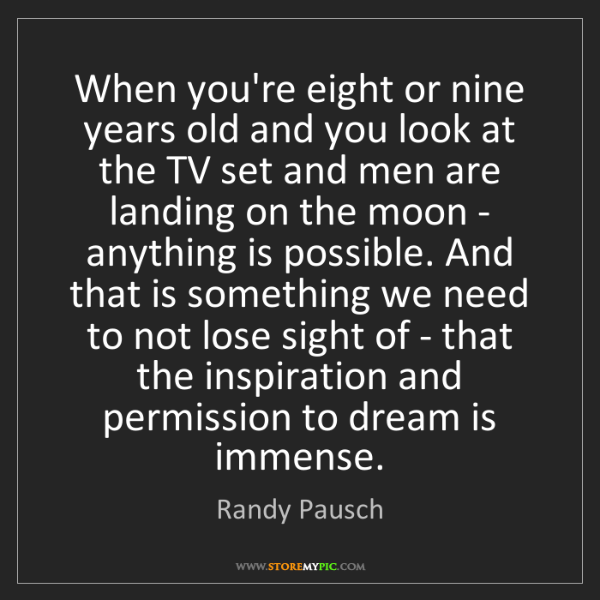 Randy Pausch: When you're eight or nine years old and you look at the...