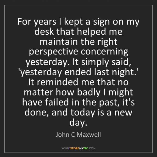 John C Maxwell: For years I kept a sign on my desk that helped me maintain...