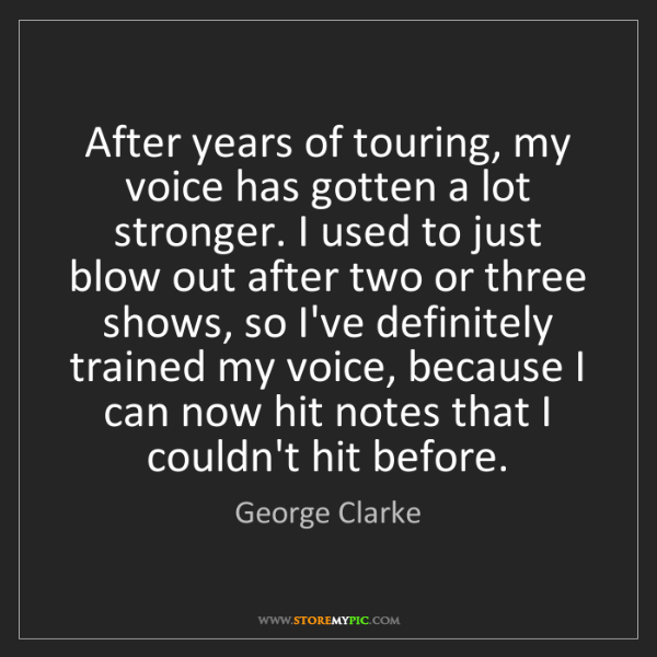 George Clarke: After years of touring, my voice has gotten a lot stronger....