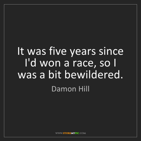 Damon Hill: It was five years since I'd won a race, so I was a bit...