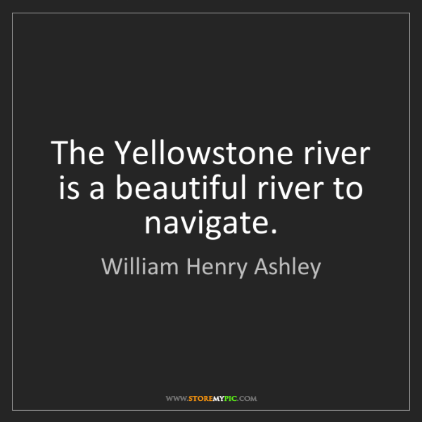 William Henry Ashley: The Yellowstone river is a beautiful river to navigate.