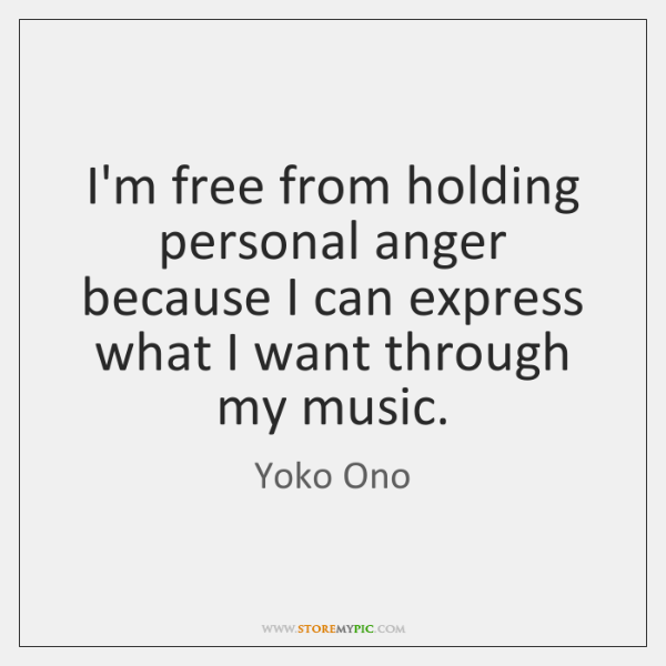 I'm free from holding personal anger because I can express what I ...