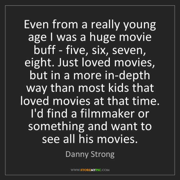 Danny Strong: Even from a really young age I was a huge movie buff...
