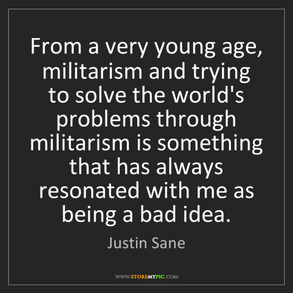 Justin Sane: From a very young age, militarism and trying to solve...