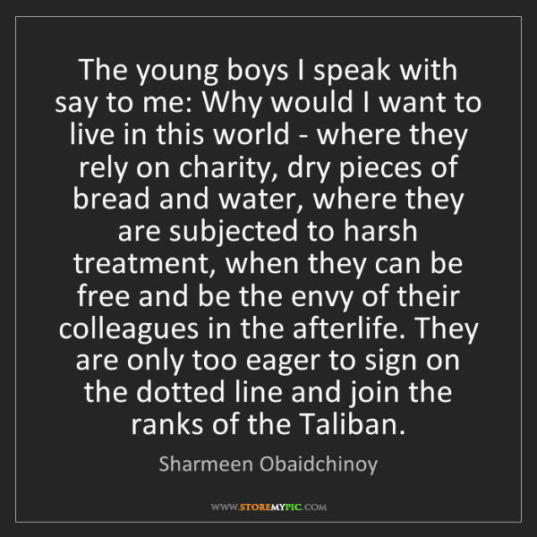 Sharmeen Obaidchinoy: The young boys I speak with say to me: Why would I want...