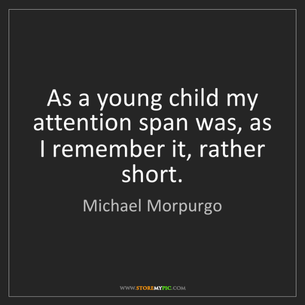 Michael Morpurgo: As a young child my attention span was, as I remember...