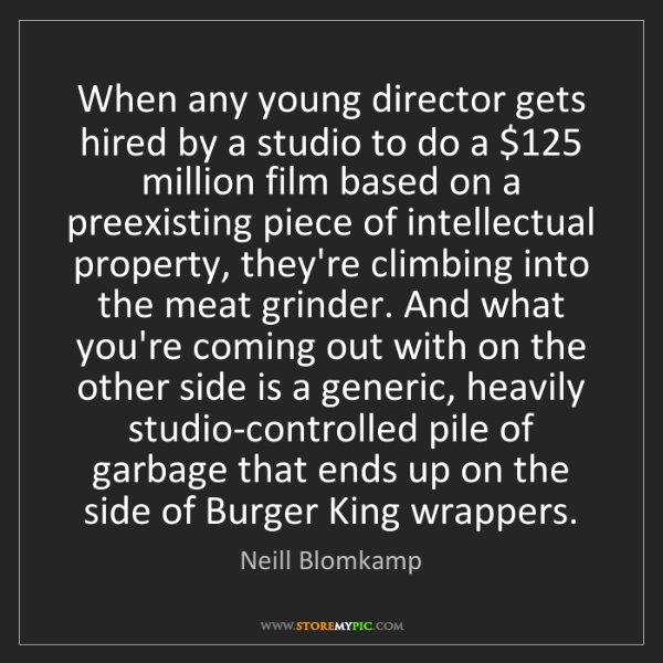 Neill Blomkamp: When any young director gets hired by a studio to do...
