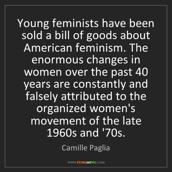 Camille Paglia: Young feminists have been sold a bill of goods about...