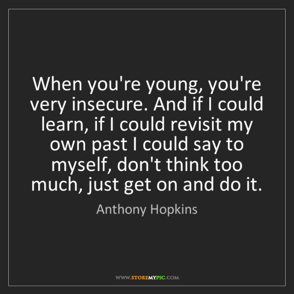 Anthony Hopkins: When you're young, you're very insecure. And if I could...