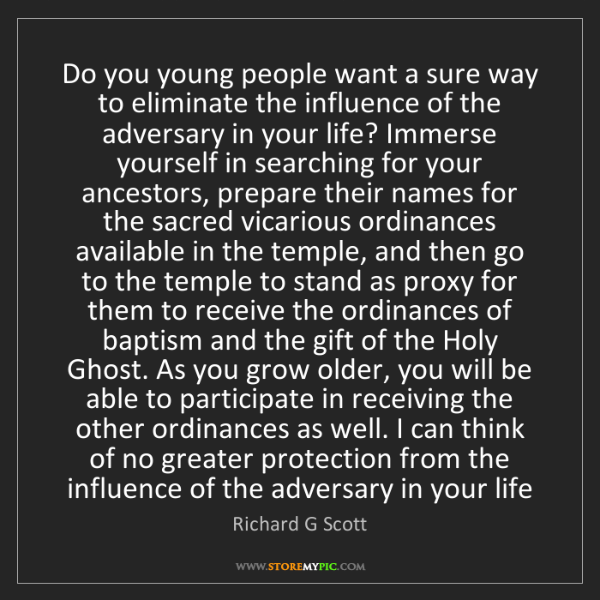 Richard G Scott: Do you young people want a sure way to eliminate the...