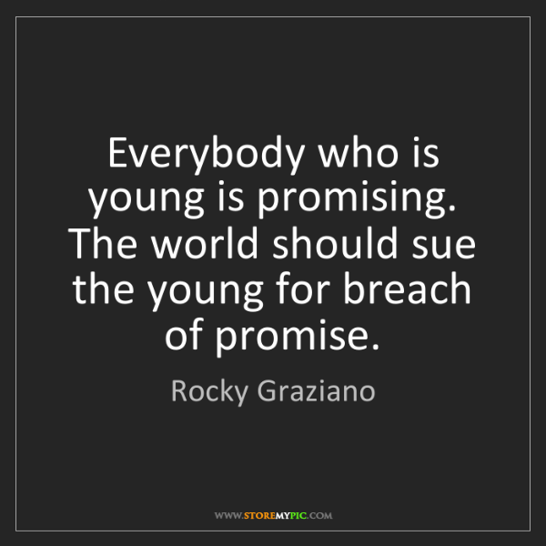 Rocky Graziano: Everybody who is young is promising. The world should...