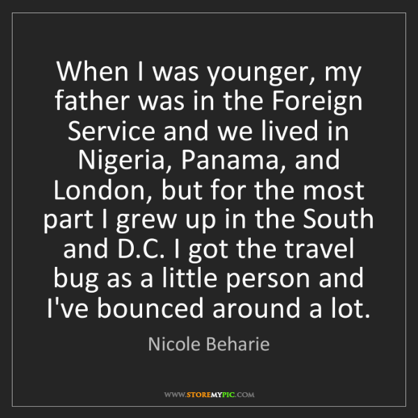 Nicole Beharie: When I was younger, my father was in the Foreign Service...