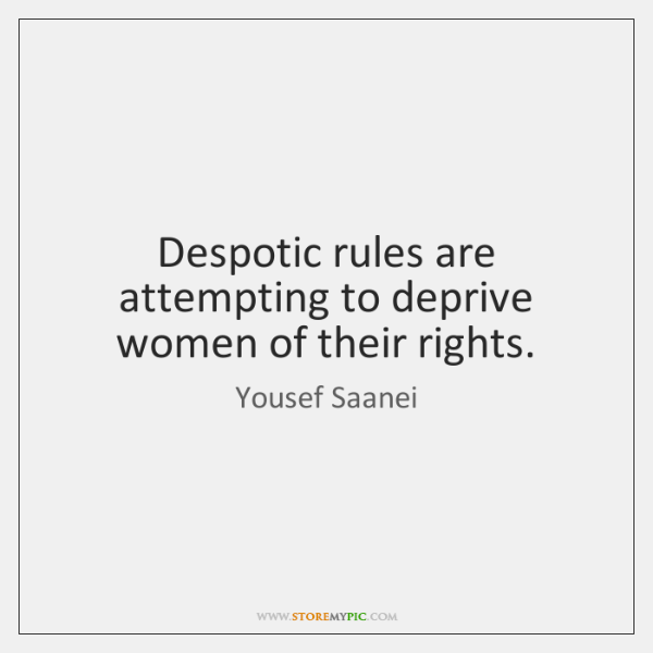 Despotic rules are attempting to deprive women of their rights.