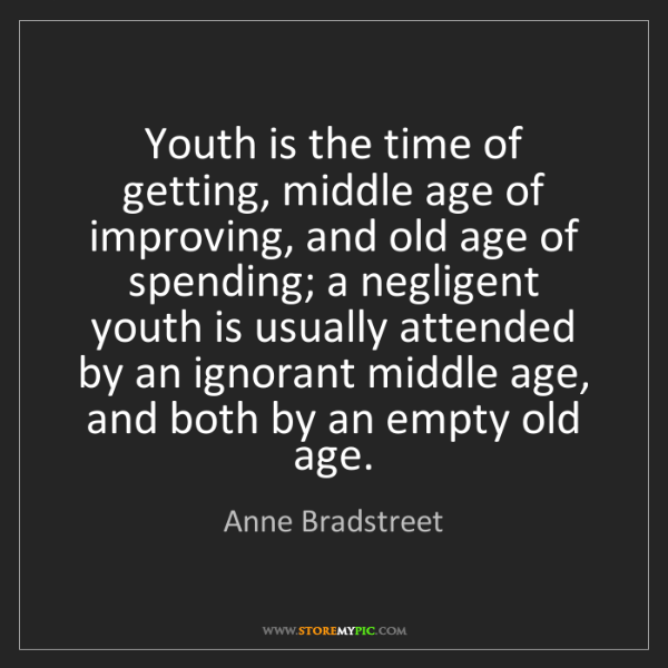 Anne Bradstreet: Youth is the time of getting, middle age of improving,...