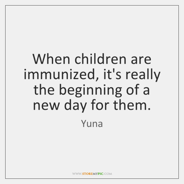 When children are immunized, it's really the beginning of a new day ...