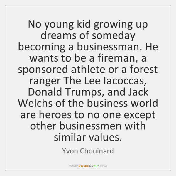 No young kid growing up dreams of someday becoming a businessman. He ...