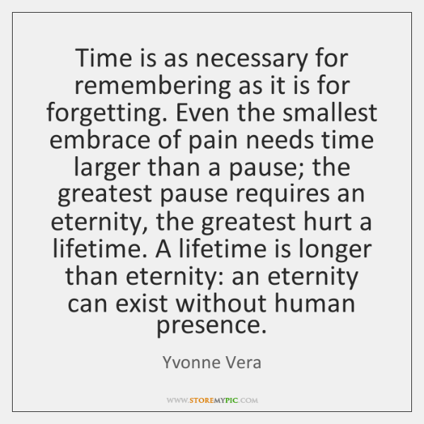 Time is as necessary for remembering as it is for forgetting. Even ...