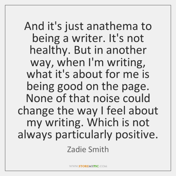 And it's just anathema to being a writer. It's not healthy. But ...