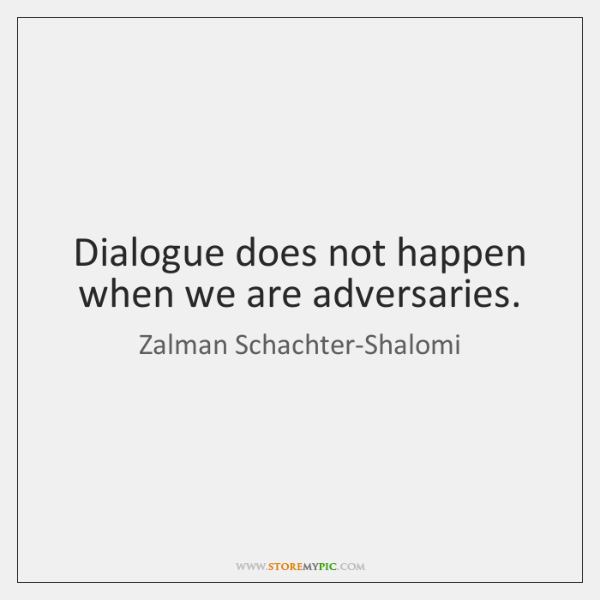 Dialogue does not happen when we are adversaries.