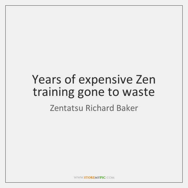 Years of expensive Zen training gone to waste