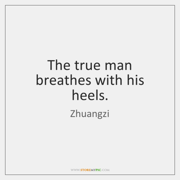 The true man breathes with his heels.