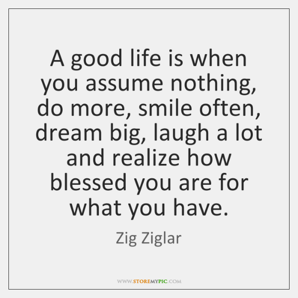 A good life is when you assume nothing, do more, smile often, ...