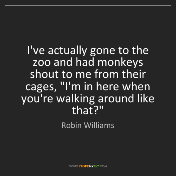 Robin Williams: I've actually gone to the zoo and had monkeys shout to...