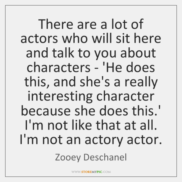 There are a lot of actors who will sit here and talk ...