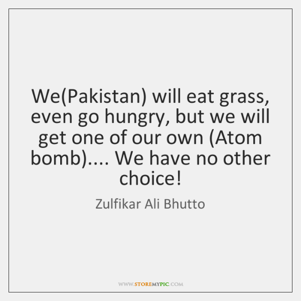 We(Pakistan) will eat grass, even go hungry, but we will get ...