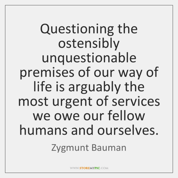 Questioning the ostensibly unquestionable premises of our way of life is arguably ...