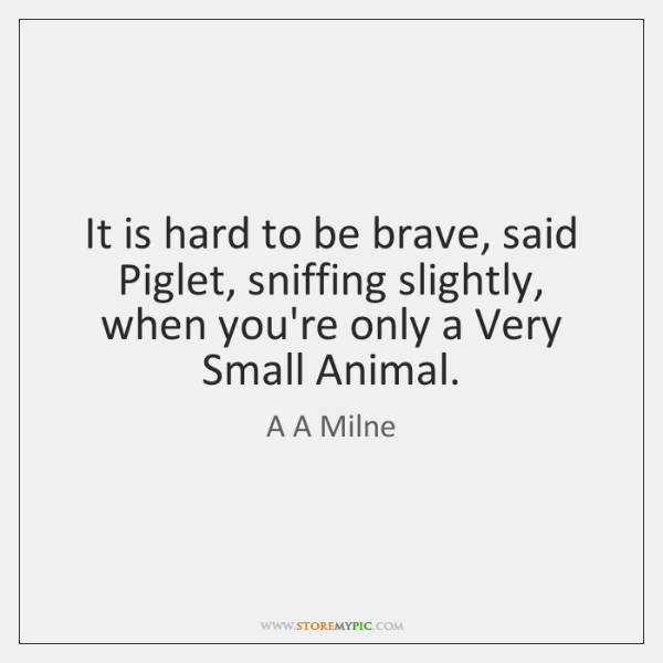 It is hard to be brave, said Piglet, sniffing slightly, when you're ...