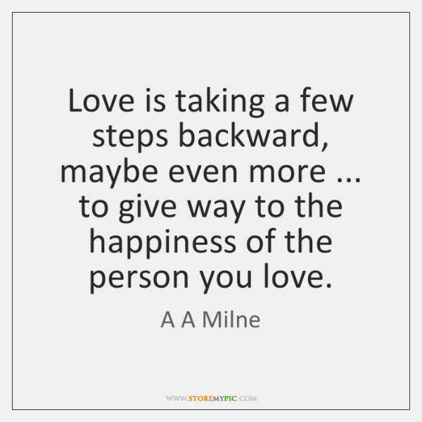 Love is taking a few steps backward, maybe even more ... to give ...
