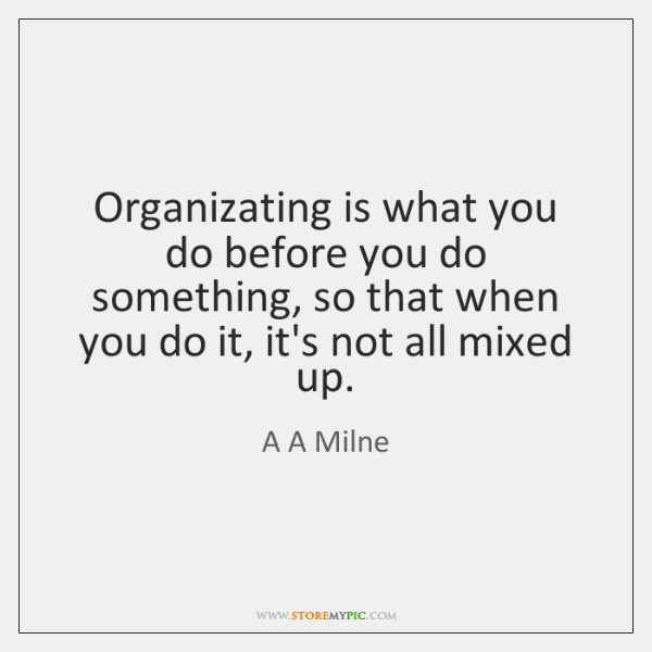 Organizating is what you do before you do something, so that when ...