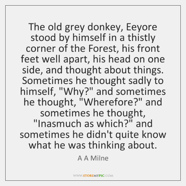 The old grey donkey, Eeyore stood by himself in a thistly corner ...