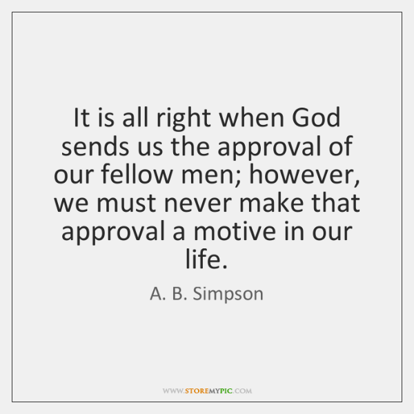 It is all right when God sends us the approval of our ...