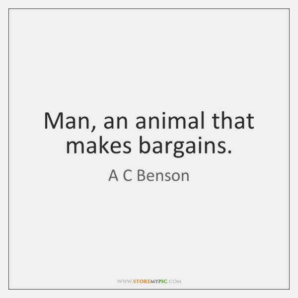 Man, an animal that makes bargains.